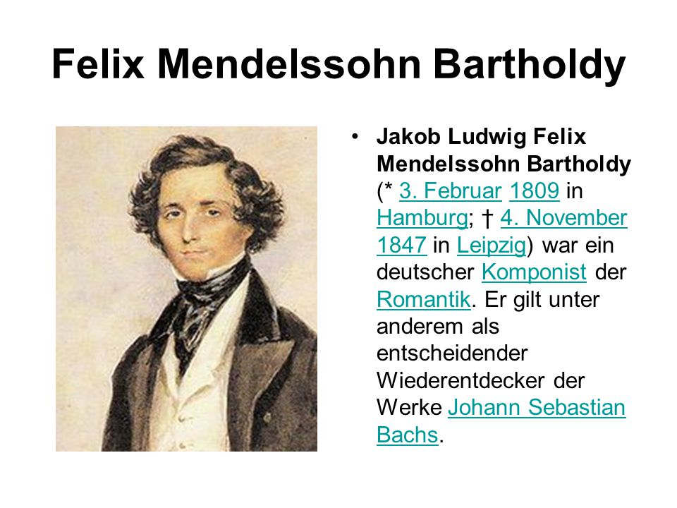 Felix Mendelssohn Bartholdy Jakob Ludwig Felix Mendelssohn Bartholdy (* 3. Februar 1809 in Hamburg; † 4. November 1847 in Leipzig) war ein deutscher K