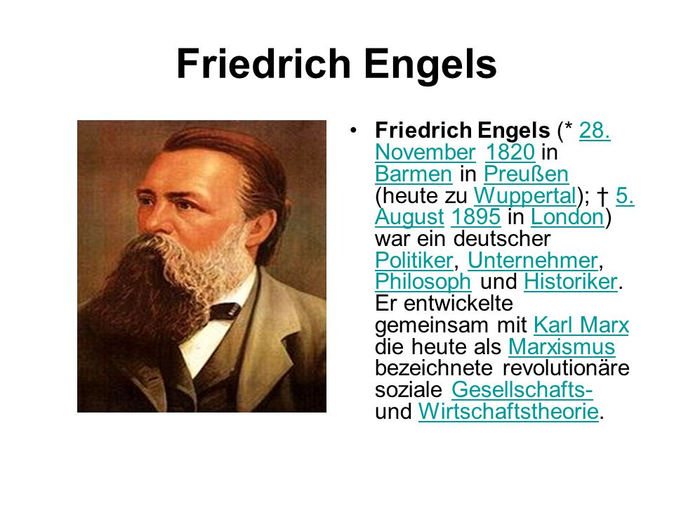 Friedrich Engels Friedrich Engels (* 28. November 1820 in Barmen in Preußen (heute zu Wuppertal); † 5. August 1895 in London) war ein deutscher Politi