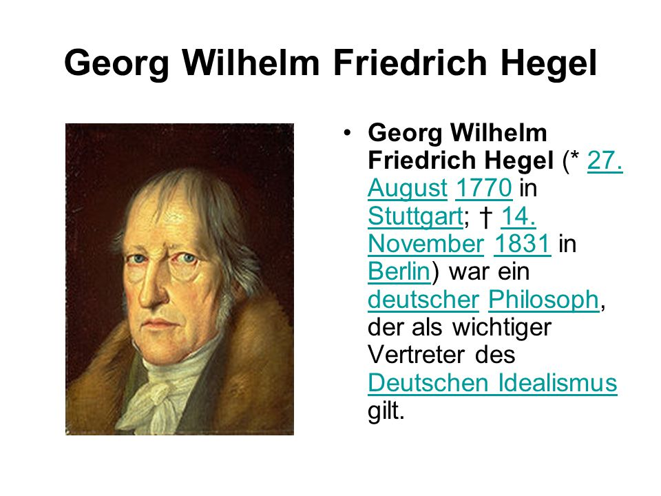 Georg Wilhelm Friedrich Hegel Georg Wilhelm Friedrich Hegel (* 27. August 1770 in Stuttgart; † 14. November 1831 in Berlin) war ein deutscher Philosop