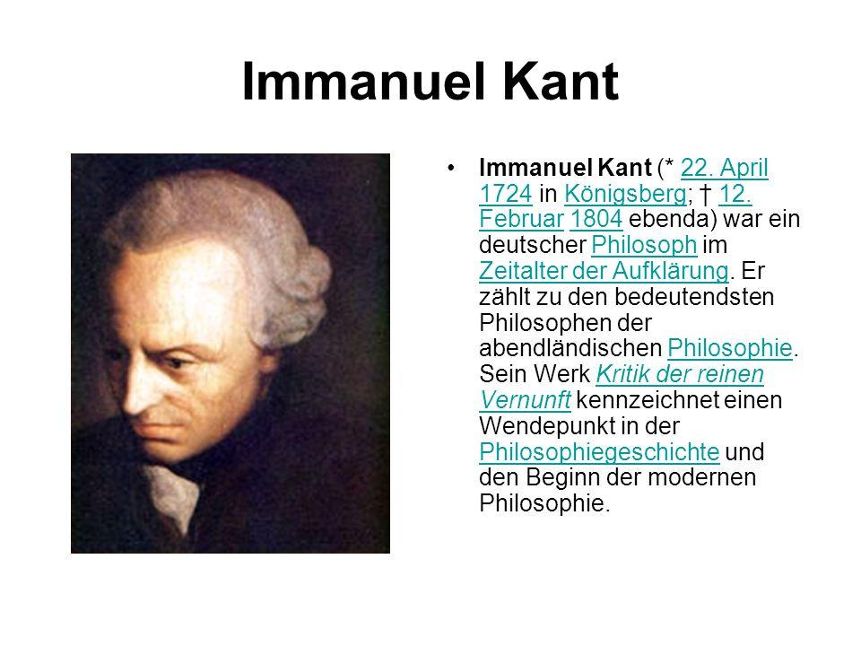 Immanuel Kant Immanuel Kant (* 22. April 1724 in Königsberg; † 12. Februar 1804 ebenda) war ein deutscher Philosoph im Zeitalter der Aufklärung. Er zä