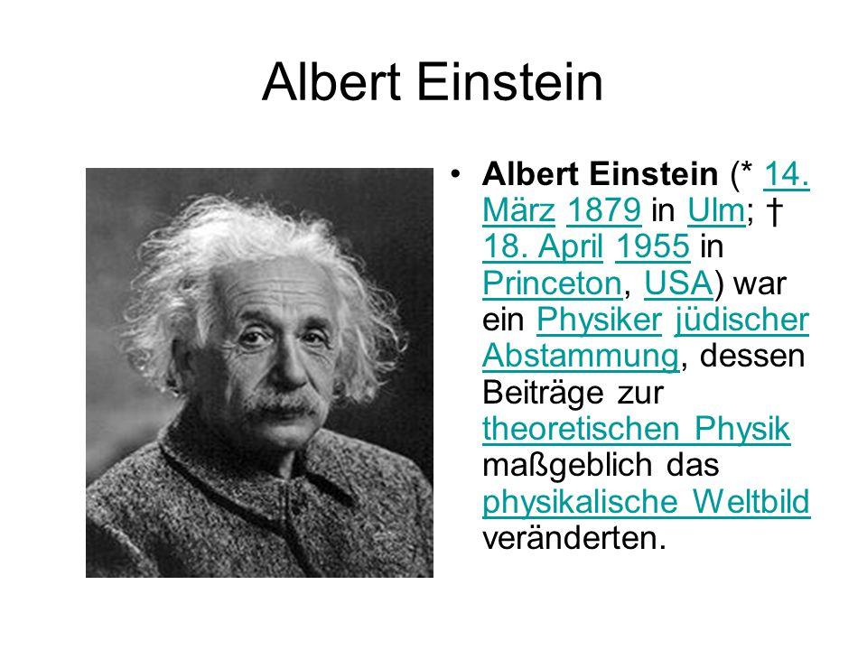 Albert Einstein Albert Einstein (* 14. März 1879 in Ulm; † 18. April 1955 in Princeton, USA) war ein Physiker jüdischer Abstammung, dessen Beiträge zu