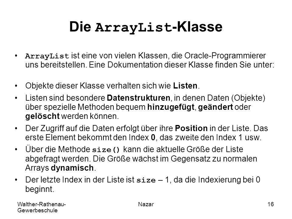 Walther-Rathenau- Gewerbeschule Nazar16 Die ArrayList-Klasse ArrayList ist eine von vielen Klassen, die Oracle-Programmierer uns bereitstellen. Eine D