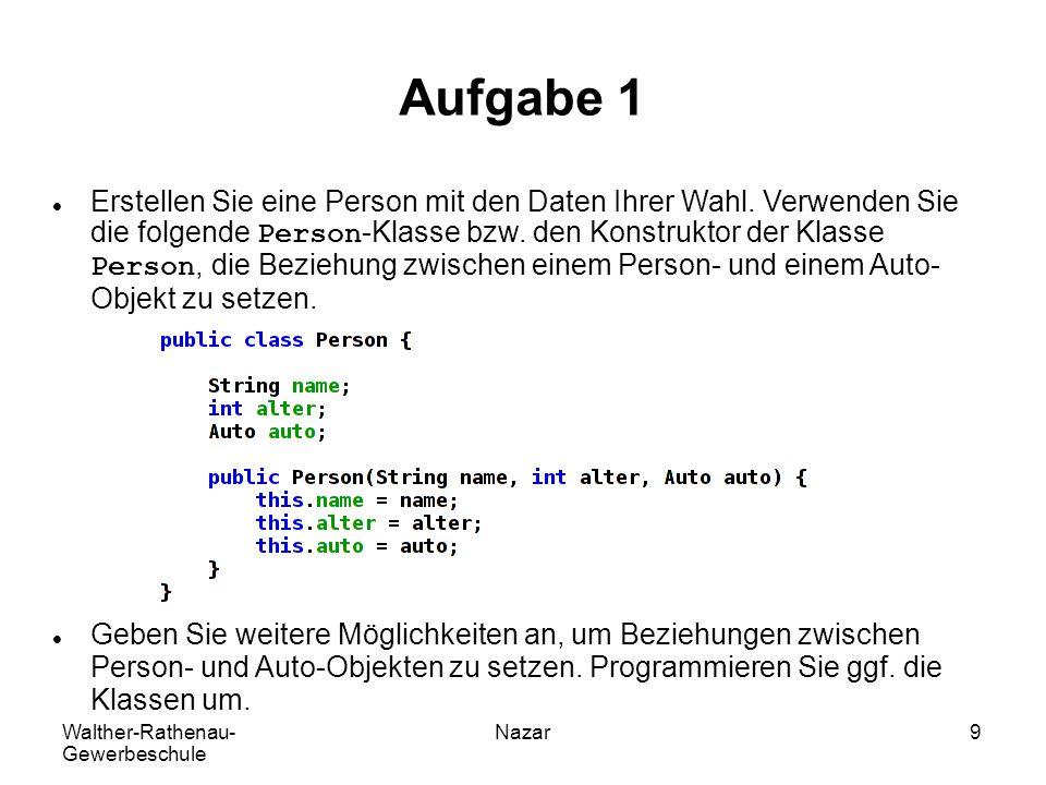 Walther-Rathenau- Gewerbeschule Nazar9 Aufgabe 1 Erstellen Sie eine Person mit den Daten Ihrer Wahl. Verwenden Sie die folgende Person-Klasse bzw. den