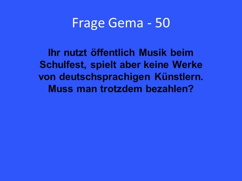 Frage Gema - 50 Ihr nutzt öffentlich Musik beim Schulfest, spielt aber keine Werke von deutschsprachigen Künstlern.