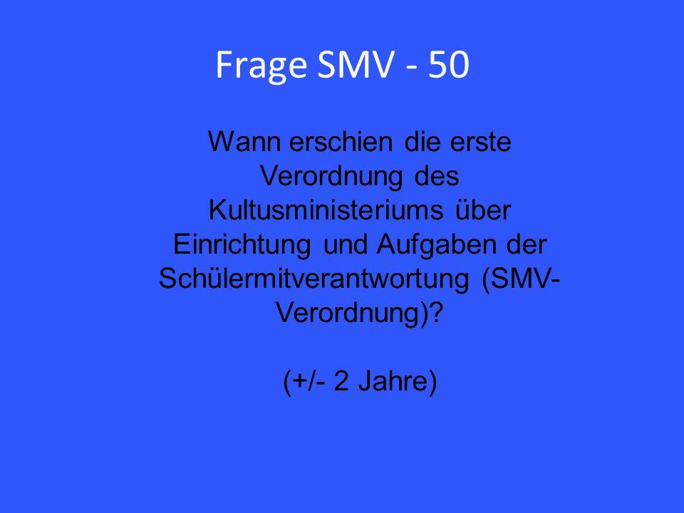 Frage SMV - 50 Wann erschien die erste Verordnung des Kultusministeriums über Einrichtung und Aufgaben der Schülermitverantwortung (SMV- Verordnung).
