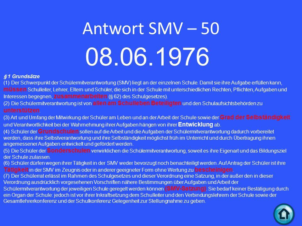 Antwort SMV – 50 08.06.1976 § 1 Grundsätze (1) Der Schwerpunkt der Schülermitverantwortung (SMV) liegt an der einzelnen Schule.