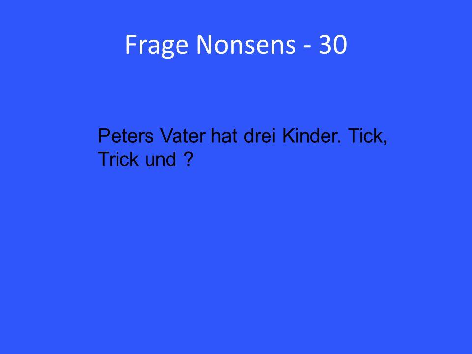 Frage Nonsens - 30 Peters Vater hat drei Kinder. Tick, Trick und ?