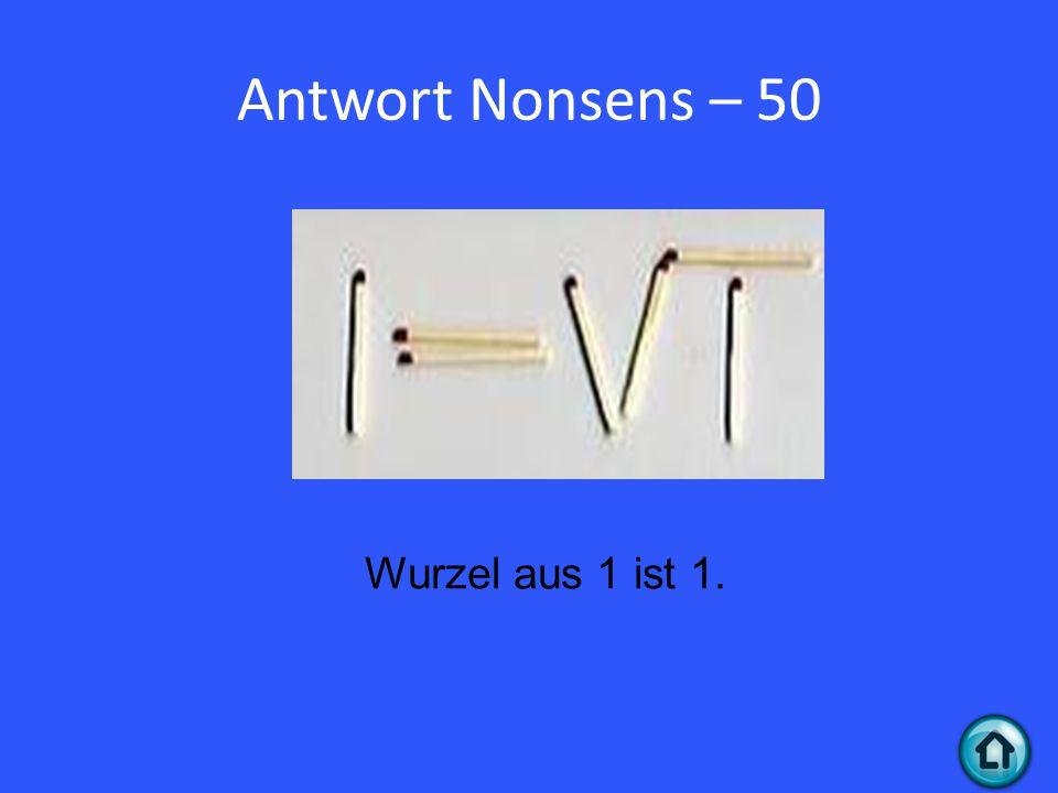 Antwort Nonsens – 50 Wurzel aus 1 ist 1.