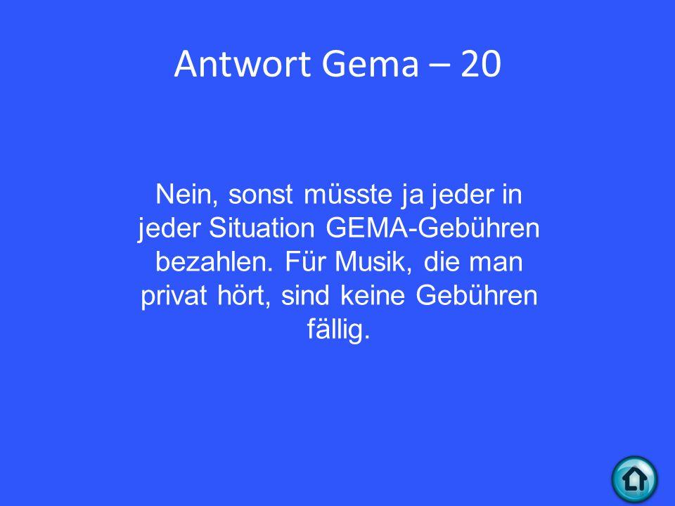 Antwort Gema – 20 Nein, sonst müsste ja jeder in jeder Situation GEMA-Gebühren bezahlen.