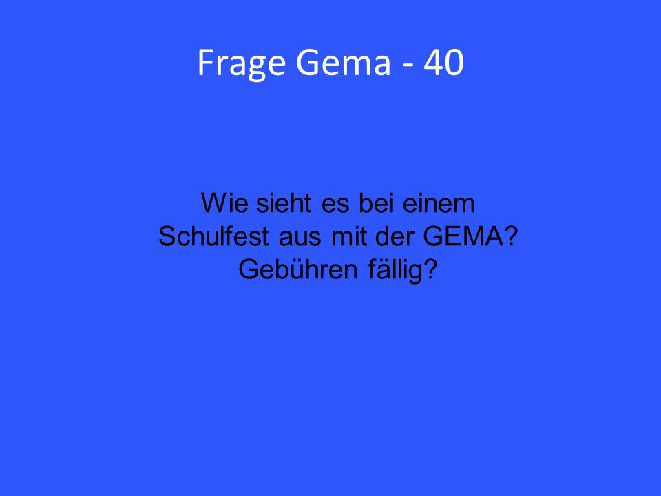 Frage Gema - 40 Wie sieht es bei einem Schulfest aus mit der GEMA Gebühren fällig