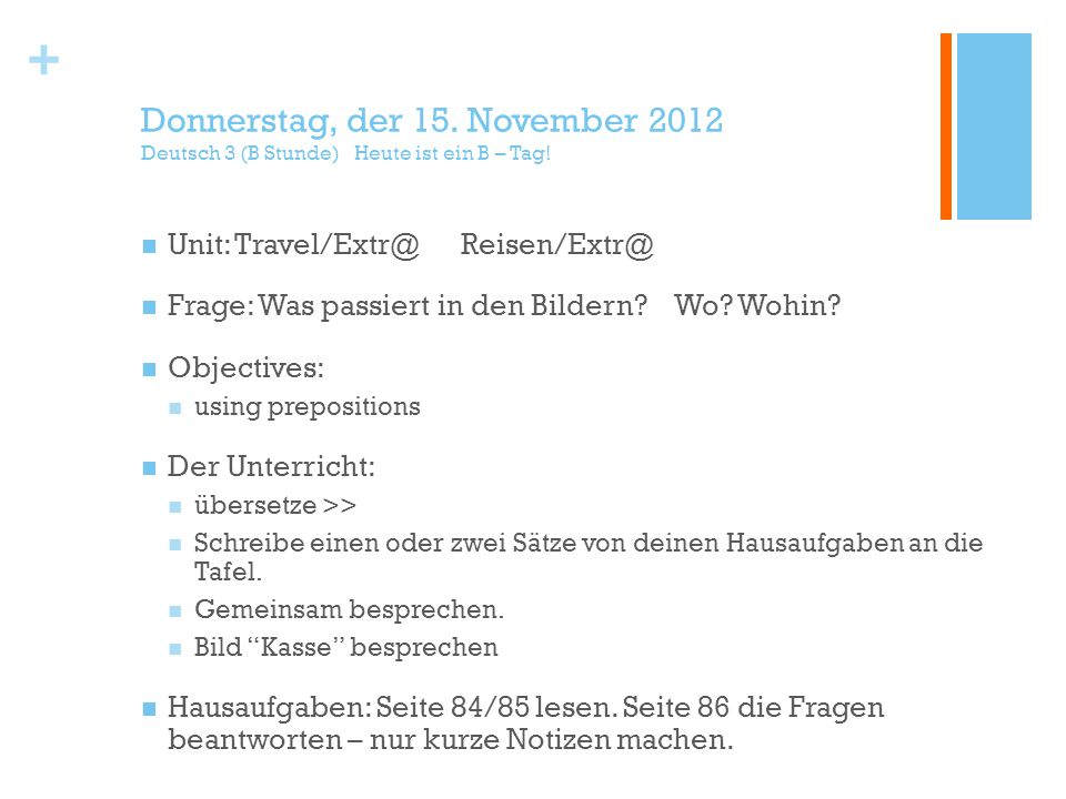+ Donnerstag, der 15. November 2012 Deutsch 3 (B Stunde) Heute ist ein B – Tag! Unit: Travel/Extr@Reisen/Extr@ Frage: Was passiert in den Bildern?Wo?