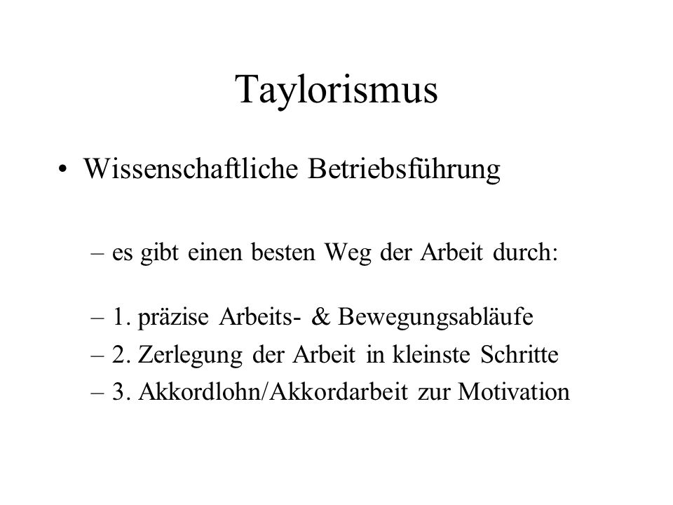 Taylorismus Wissenschaftliche Betriebsführung –es gibt einen besten Weg der Arbeit durch: –1. präzise Arbeits- & Bewegungsabläufe –2. Zerlegung der Ar