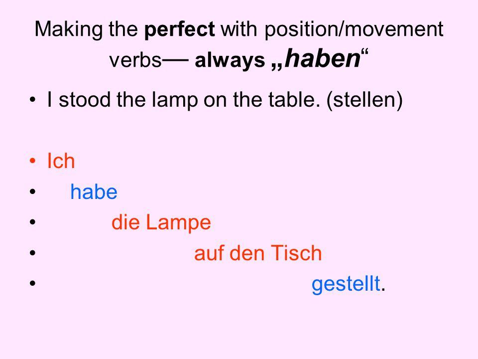 """Making the perfect with position/movement verbs — always """"haben"""" I stood the lamp on the table. (stellen) Ich habe die Lampe auf den Tisch gestellt."""
