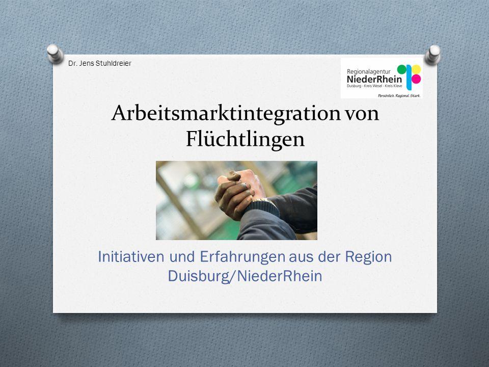 Arbeitsmarktintegration von Flüchtlingen Initiativen und Erfahrungen aus der Region Duisburg/NiederRhein Dr. Jens Stuhldreier