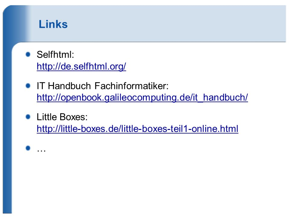 Links Selfhtml: http://de.selfhtml.org/ IT Handbuch Fachinformatiker: http://openbook.galileocomputing.de/it_handbuch/ Little Boxes: http://little-box