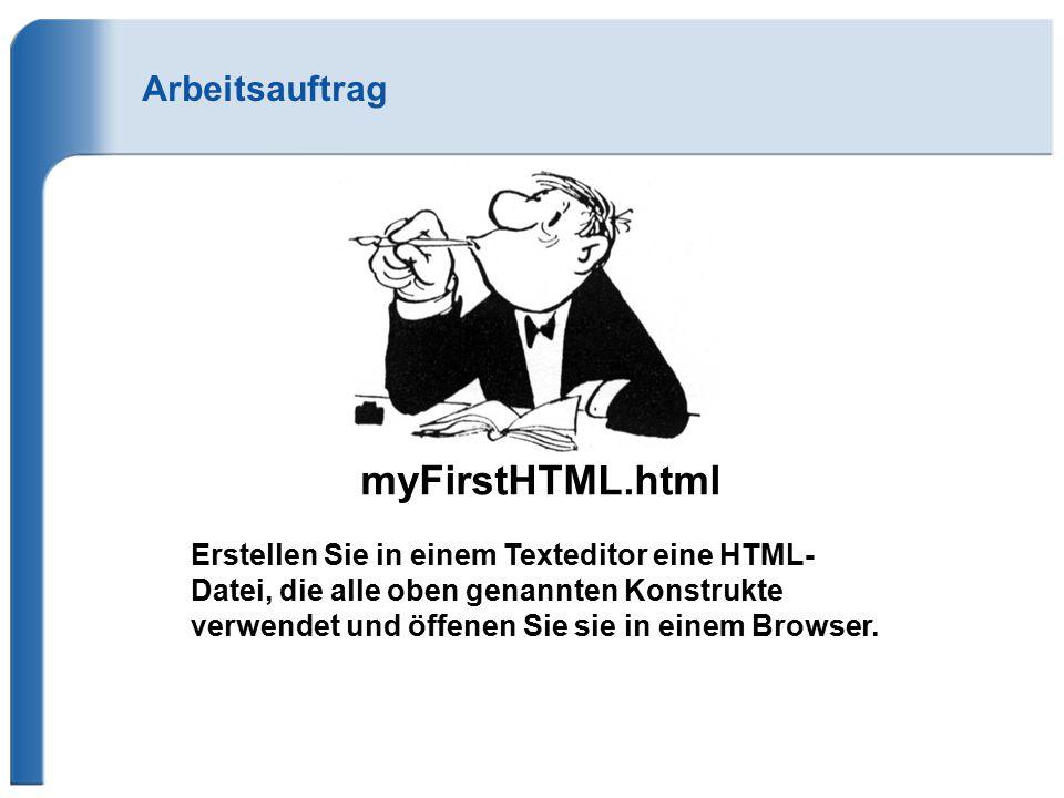 Arbeitsauftrag myFirstHTML.html Erstellen Sie in einem Texteditor eine HTML- Datei, die alle oben genannten Konstrukte verwendet und öffenen Sie sie i