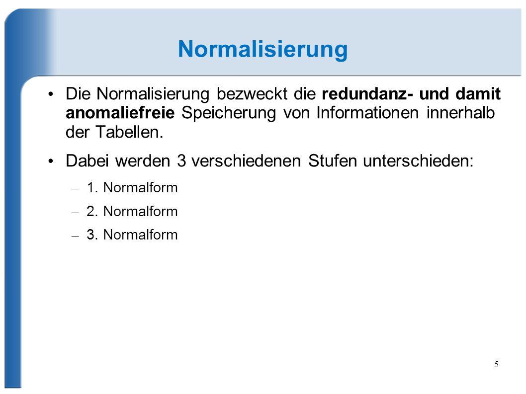 5 Normalisierung Die Normalisierung bezweckt die redundanz- und damit anomaliefreie Speicherung von Informationen innerhalb der Tabellen.