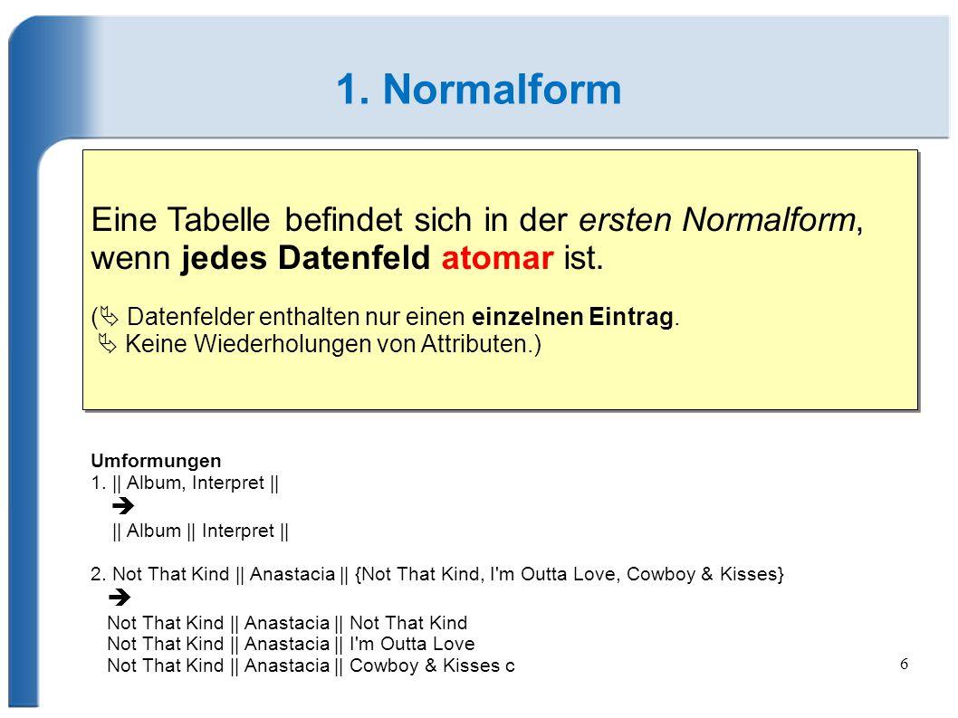 6 1. Normalform Eine Tabelle befindet sich in der ersten Normalform, wenn jedes Datenfeld atomar ist. (  Datenfelder enthalten nur einen einzelnen Ei
