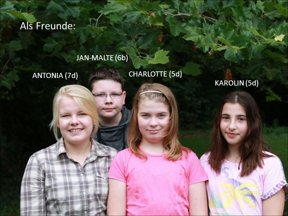 Als Freunde: ANTONIA (7d) JAN-MALTE (6b) CHARLOTTE (5d) KAROLIN (5d)