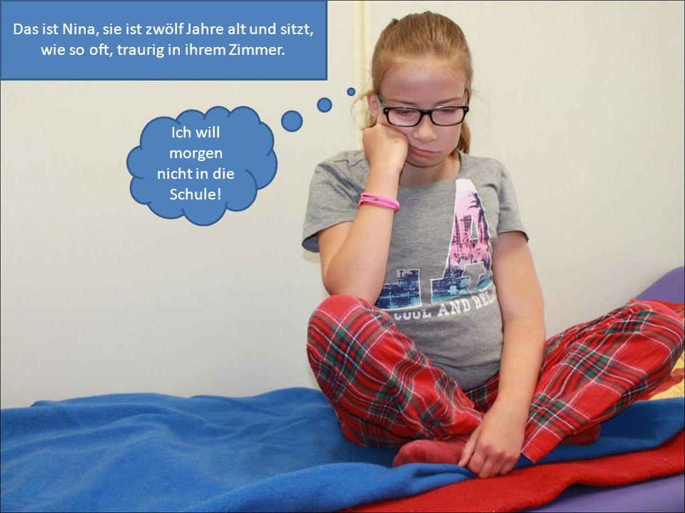 Das ist Nina, sie ist zwölf Jahre alt und sitzt, wie so oft, traurig in ihrem Zimmer. Ich will morgen nicht in die Schule!