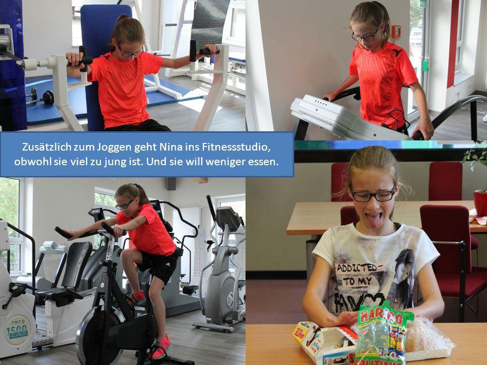 Zusätzlich zum Joggen geht Nina ins Fitnessstudio, obwohl sie viel zu jung ist. Und sie will weniger essen.