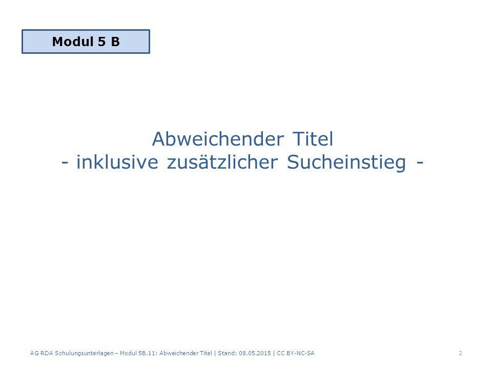 Abweichender Titel - inklusive zusätzlicher Sucheinstieg - AG RDA Schulungsunterlagen – Modul 5B.11: Abweichender Titel | Stand: 08.05.2015 | CC BY-NC-SA2 Modul 5 B