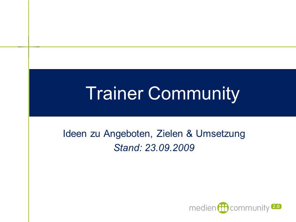 Trainer Community Ideen zu Angeboten, Zielen & Umsetzung Stand: 23.09.2009
