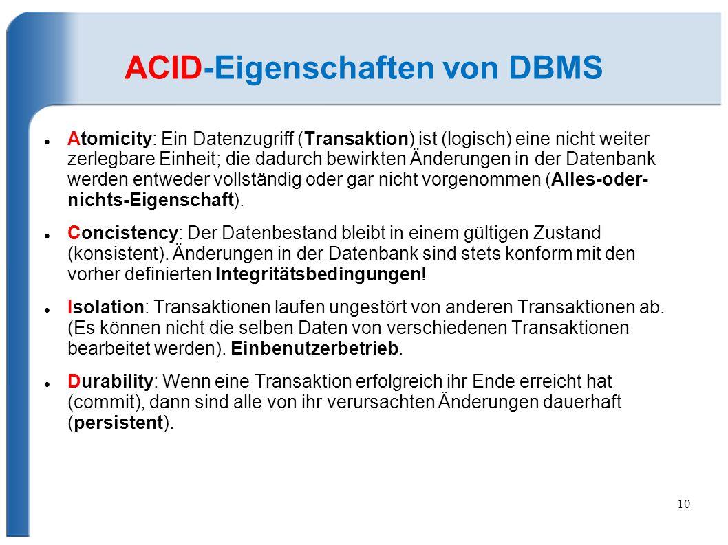 10 ACID-Eigenschaften von DBMS Atomicity: Ein Datenzugriff (Transaktion) ist (logisch) eine nicht weiter zerlegbare Einheit; die dadurch bewirkten Änderungen in der Datenbank werden entweder vollständig oder gar nicht vorgenommen (Alles-oder- nichts-Eigenschaft).