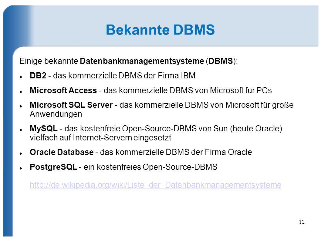 11 Bekannte DBMS Einige bekannte Datenbankmanagementsysteme (DBMS): DB2 - das kommerzielle DBMS der Firma IBM Microsoft Access - das kommerzielle DBMS von Microsoft für PCs Microsoft SQL Server - das kommerzielle DBMS von Microsoft für große Anwendungen MySQL - das kostenfreie Open-Source-DBMS von Sun (heute Oracle) vielfach auf Internet-Servern eingesetzt Oracle Database - das kommerzielle DBMS der Firma Oracle PostgreSQL - ein kostenfreies Open-Source-DBMS http://de.wikipedia.org/wiki/Liste_der_Datenbankmanagementsysteme http://de.wikipedia.org/wiki/Liste_der_Datenbankmanagementsysteme