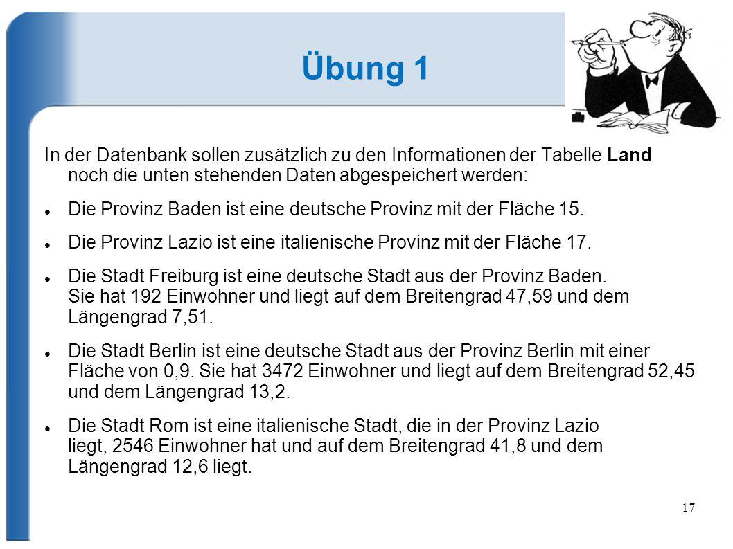 17 Übung 1 In der Datenbank sollen zusätzlich zu den Informationen der Tabelle Land noch die unten stehenden Daten abgespeichert werden: Die Provinz Baden ist eine deutsche Provinz mit der Fläche 15.