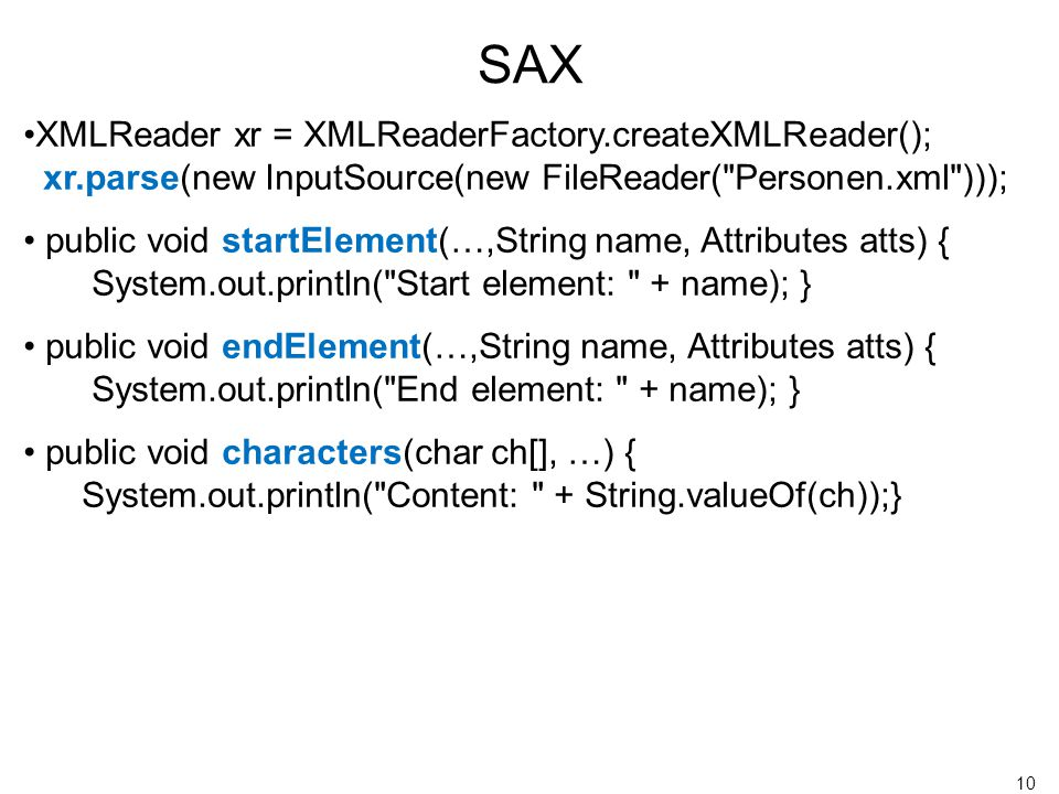 10 XMLReader xr = XMLReaderFactory.createXMLReader(); xr.parse(new InputSource(new FileReader( Personen.xml ))); public void startElement(…,String name, Attributes atts) { System.out.println( Start element: + name); } public void endElement(…,String name, Attributes atts) { System.out.println( End element: + name); } public void characters(char ch[], …) { System.out.println( Content: + String.valueOf(ch));} SAX