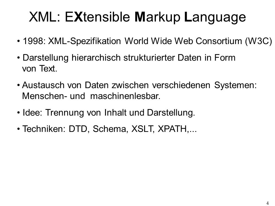 4 XML: EXtensible Markup Language 1998: XML-Spezifikation World Wide Web Consortium (W3C) Darstellung hierarchisch strukturierter Daten in Form von Text.