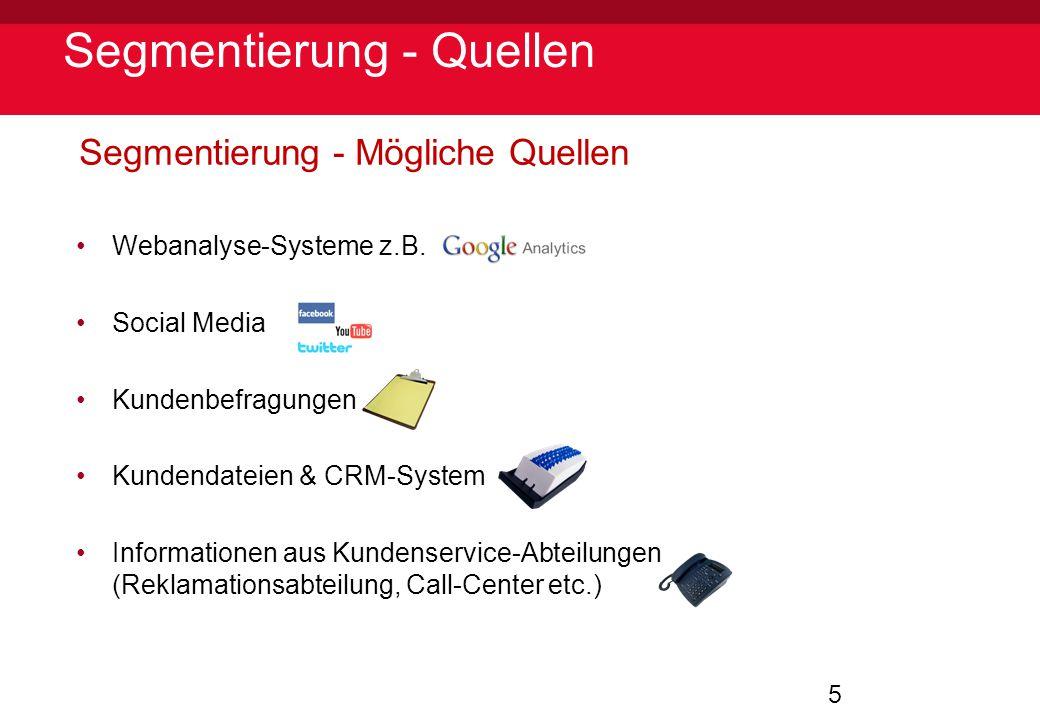 5 Segmentierung - Quellen Segmentierung - Mögliche Quellen Webanalyse-Systeme z.B. Social Media Kundenbefragungen Kundendateien & CRM-System Informati