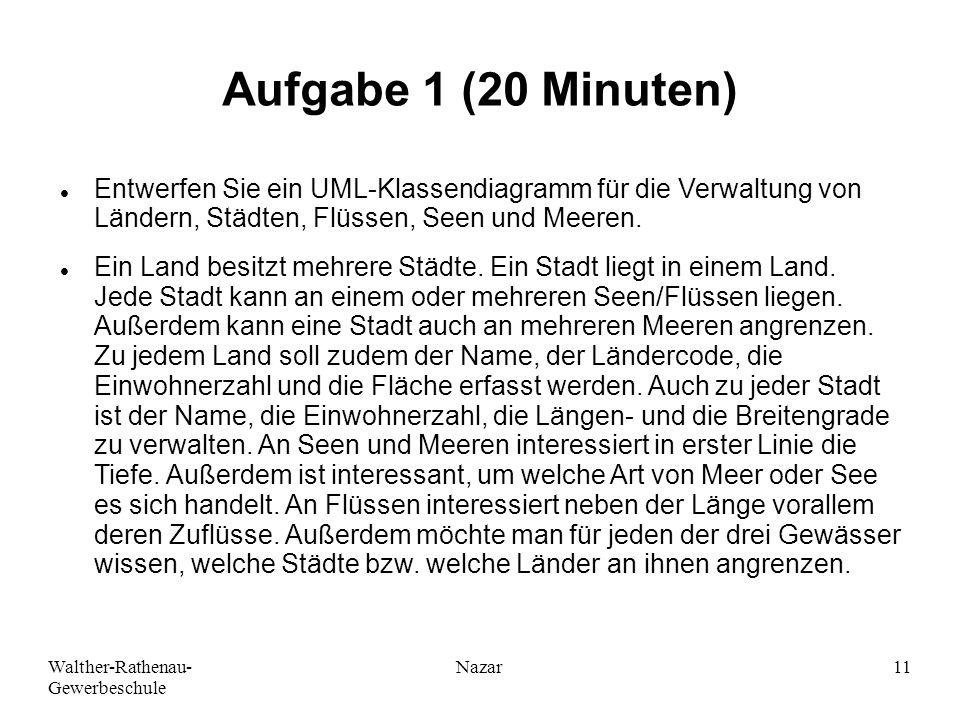 Walther-Rathenau- Gewerbeschule Nazar11 Aufgabe 1 (20 Minuten) Entwerfen Sie ein UML-Klassendiagramm für die Verwaltung von Ländern, Städten, Flüssen, Seen und Meeren.