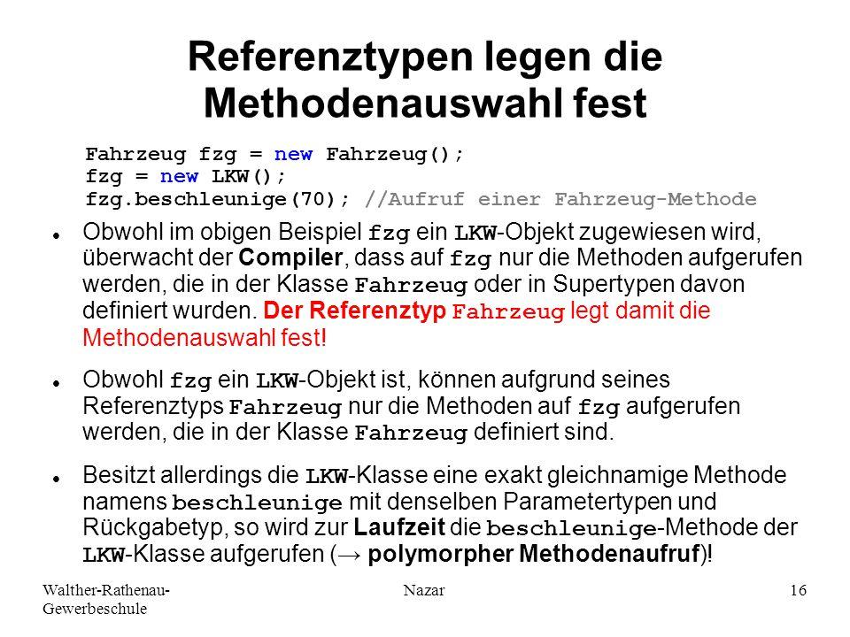 Walther-Rathenau- Gewerbeschule Nazar16 Referenztypen legen die Methodenauswahl fest Obwohl im obigen Beispiel fzg ein LKW-Objekt zugewiesen wird, überwacht der Compiler, dass auf fzg nur die Methoden aufgerufen werden, die in der Klasse Fahrzeug oder in Supertypen davon definiert wurden.