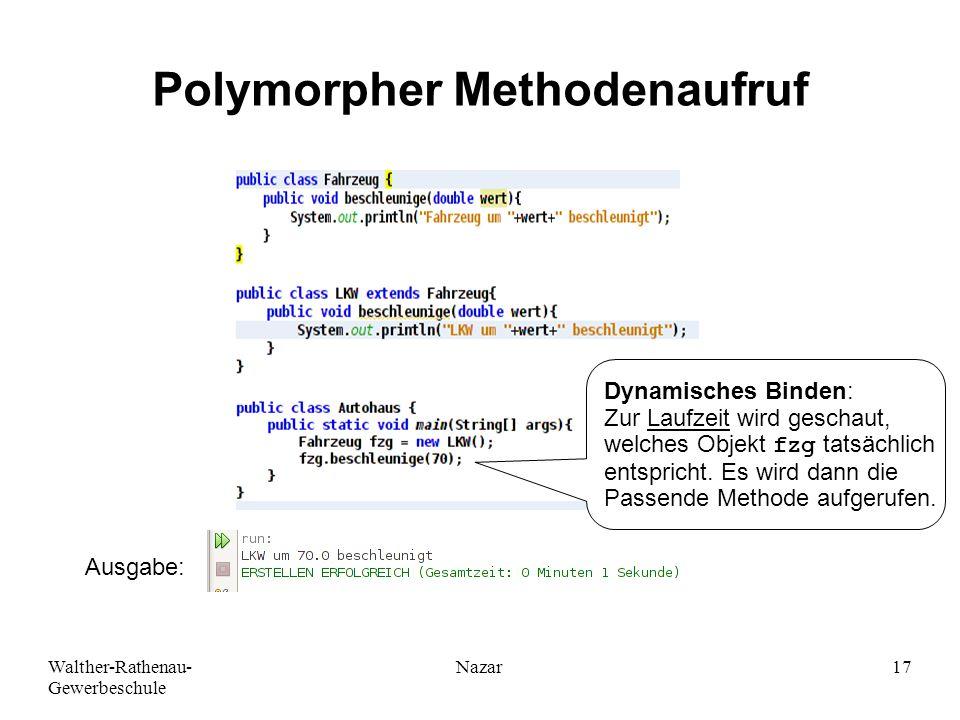 Walther-Rathenau- Gewerbeschule Nazar17 Polymorpher Methodenaufruf Ausgabe: Dynamisches Binden: Zur Laufzeit wird geschaut, welches Objekt fzg tatsächlich entspricht.