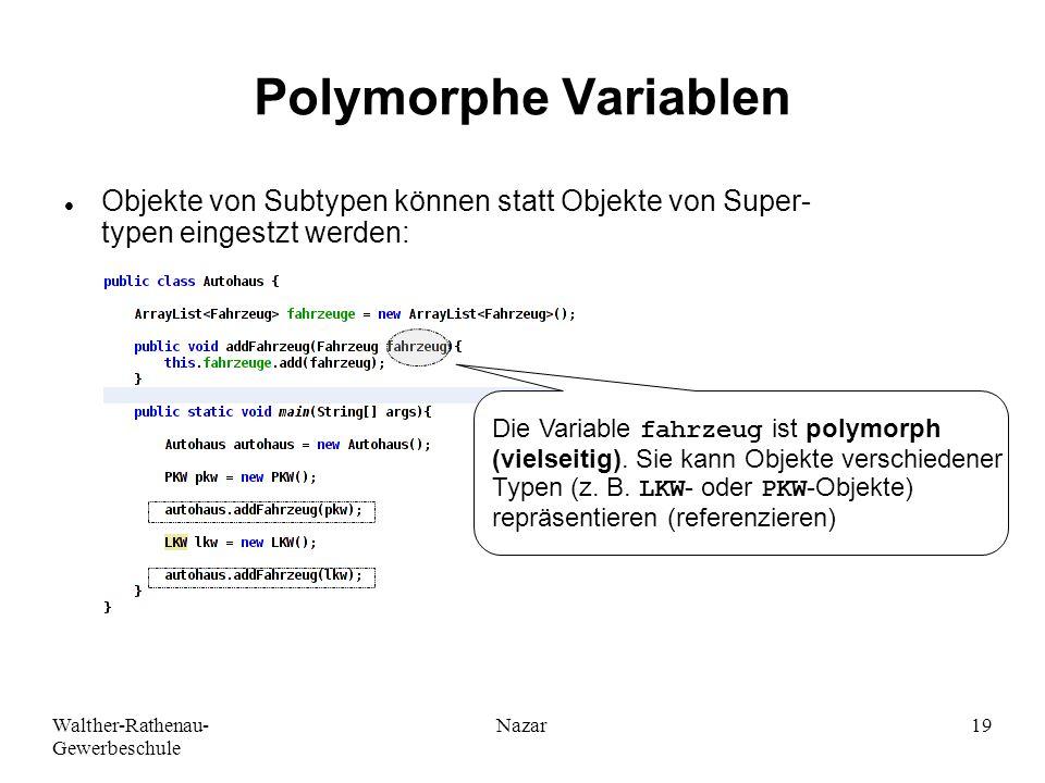 Walther-Rathenau- Gewerbeschule Nazar19 Polymorphe Variablen Objekte von Subtypen können statt Objekte von Super- typen eingestzt werden: Die Variable fahrzeug ist polymorph (vielseitig).
