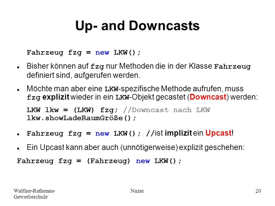 Walther-Rathenau- Gewerbeschule Nazar20 Up- and Downcasts Bisher können auf fzg nur Methoden die in der Klasse Fahrzeug definiert sind, aufgerufen werden.