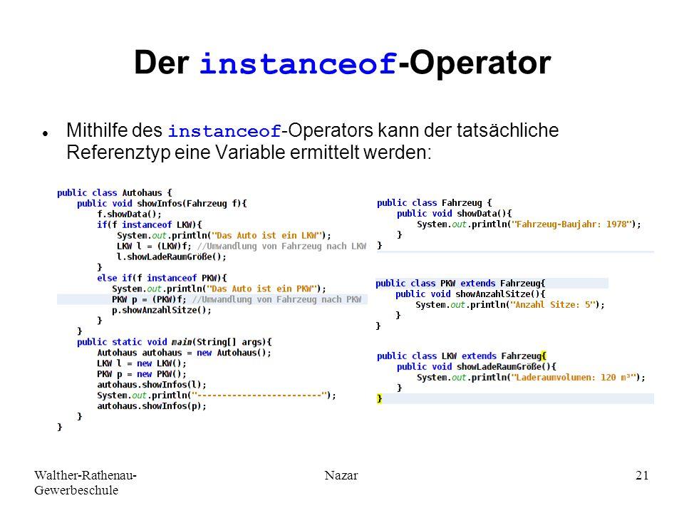 Walther-Rathenau- Gewerbeschule Nazar21 Der instanceof-Operator Mithilfe des instanceof-Operators kann der tatsächliche Referenztyp eine Variable ermittelt werden: