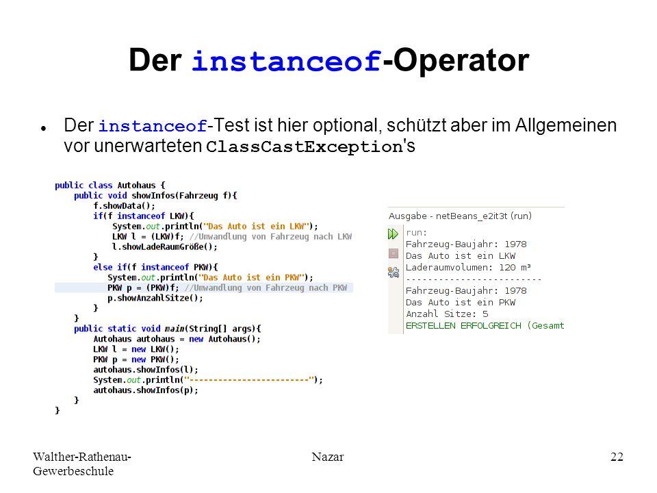 Walther-Rathenau- Gewerbeschule Nazar22 Der instanceof-Operator Der instanceof-Test ist hier optional, schützt aber im Allgemeinen vor unerwarteten ClassCastException s