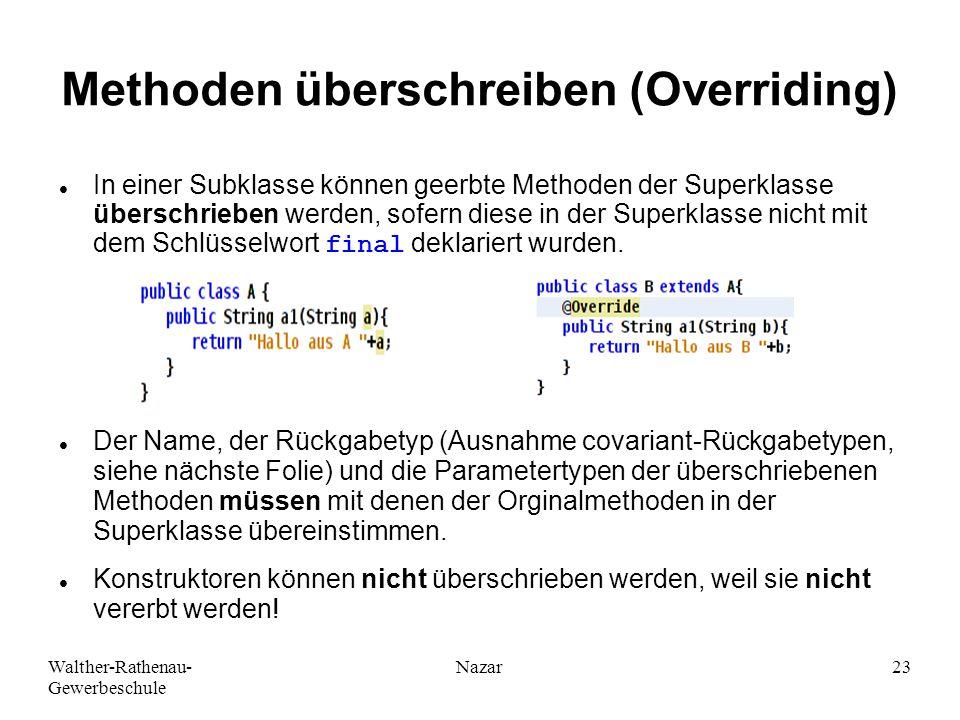Walther-Rathenau- Gewerbeschule Nazar23 Methoden überschreiben (Overriding) In einer Subklasse können geerbte Methoden der Superklasse überschrieben werden, sofern diese in der Superklasse nicht mit dem Schlüsselwort final deklariert wurden.