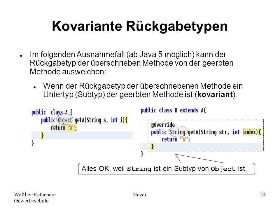 Walther-Rathenau- Gewerbeschule Nazar24 Kovariante Rückgabetypen Im folgenden Ausnahmefall (ab Java 5 möglich) kann der Rückgabetyp der überschrieben Methode von der geerbten Methode ausweichen: Wenn der Rückgabetyp der überschriebenen Methode ein Untertyp (Subtyp) der geerbten Methode ist (kovariant).