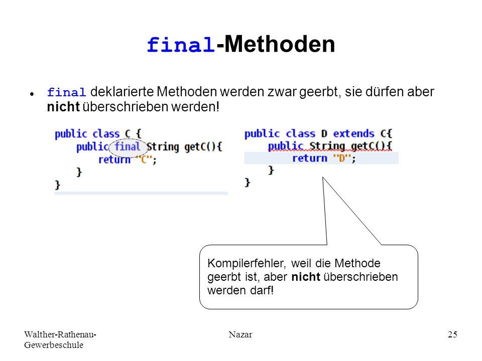 Walther-Rathenau- Gewerbeschule Nazar25 final-Methoden final deklarierte Methoden werden zwar geerbt, sie dürfen aber nicht überschrieben werden.