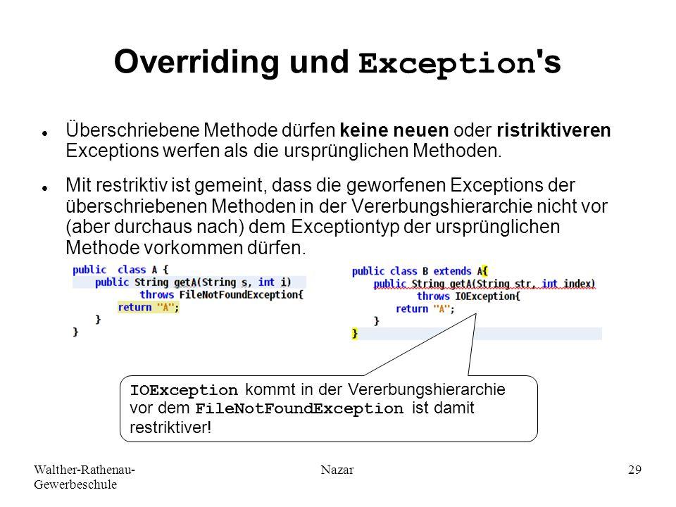 Walther-Rathenau- Gewerbeschule Nazar29 Overriding und Exception s Überschriebene Methode dürfen keine neuen oder ristriktiveren Exceptions werfen als die ursprünglichen Methoden.