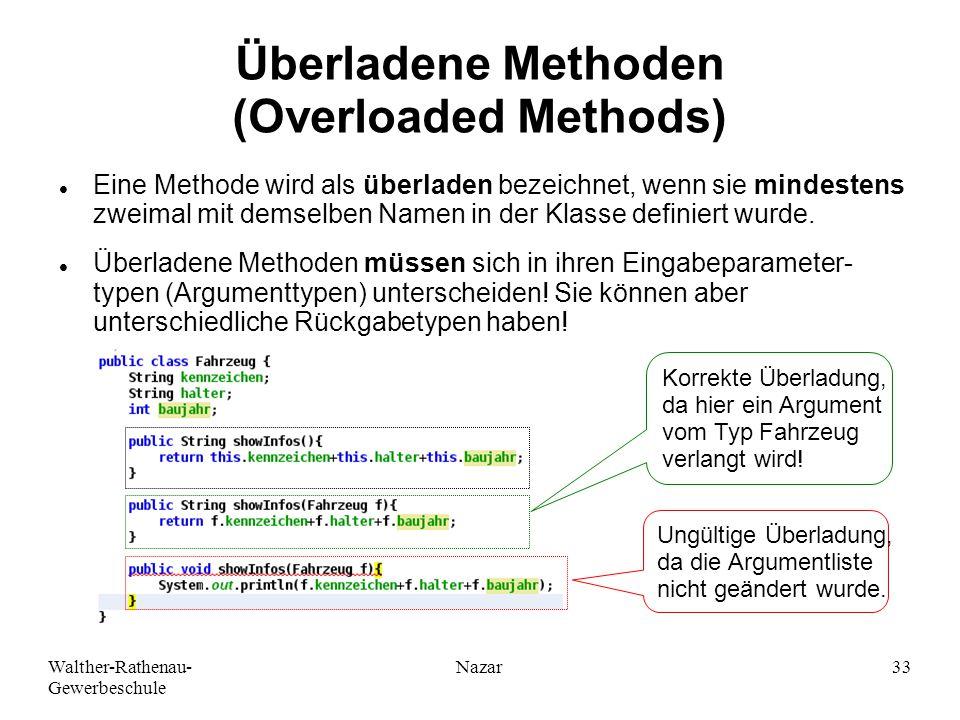 Walther-Rathenau- Gewerbeschule Nazar33 Überladene Methoden (Overloaded Methods) Eine Methode wird als überladen bezeichnet, wenn sie mindestens zweimal mit demselben Namen in der Klasse definiert wurde.