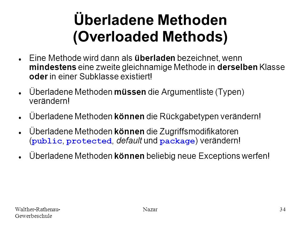 Walther-Rathenau- Gewerbeschule Nazar34 Überladene Methoden (Overloaded Methods) Eine Methode wird dann als überladen bezeichnet, wenn mindestens eine zweite gleichnamige Methode in derselben Klasse oder in einer Subklasse existiert.