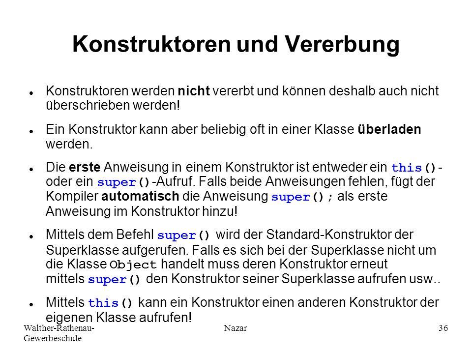 Walther-Rathenau- Gewerbeschule Nazar36 Konstruktoren und Vererbung Konstruktoren werden nicht vererbt und können deshalb auch nicht überschrieben werden.