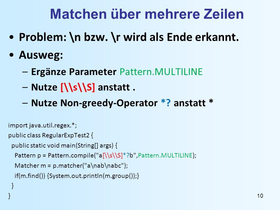 10 Matchen über mehrere Zeilen Problem: \n bzw. \r wird als Ende erkannt. Ausweg: –Ergänze Parameter Pattern.MULTILINE –Nutze [\\s\\S] anstatt. –Nutze