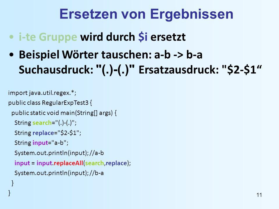 11 Ersetzen von Ergebnissen i-te Gruppe wird durch $i ersetzt Beispiel Wörter tauschen: a-b -> b-a Suchausdruck: (.)-(.) Ersatzausdruck: $2-$1 import java.util.regex.*; public class RegularExpTest3 { public static void main(String[] args) { String search= (.)-(.) ; String replace= $2-$1 ; String input= a-b ; System.out.println(input); //a-b input = input.replaceAll(search,replace); System.out.println(input); //b-a }