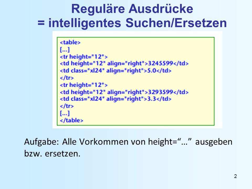 2 Reguläre Ausdrücke = intelligentes Suchen/Ersetzen Aufgabe: Alle Vorkommen von height= … ausgeben bzw.
